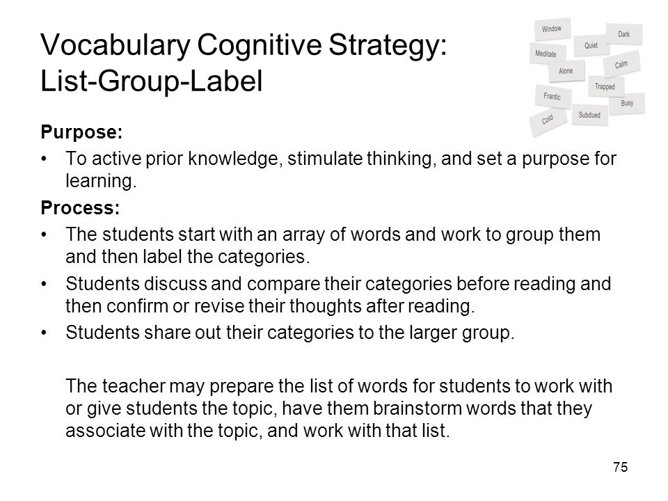 75 Vocabulary Cognitive Strategy: List-Group-Label Purpose: To active prior knowledge, stimulate thinking, and set a purpose for learning. Process: Th