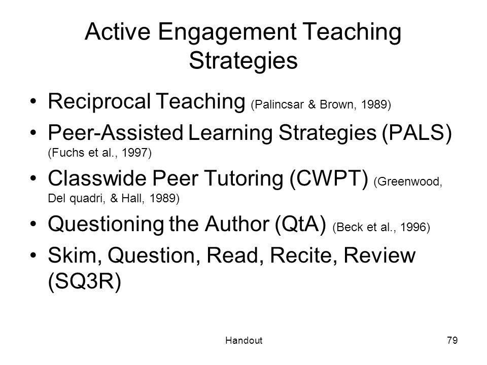 Handout79 Active Engagement Teaching Strategies Reciprocal Teaching (Palincsar & Brown, 1989) Peer-Assisted Learning Strategies (PALS) (Fuchs et al.,