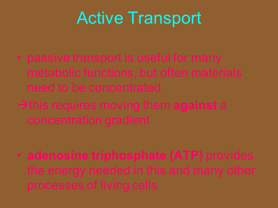 Active Transport passive transport is useful for many metabolic functions, but often materials need to be concentrated  this requires moving them aga