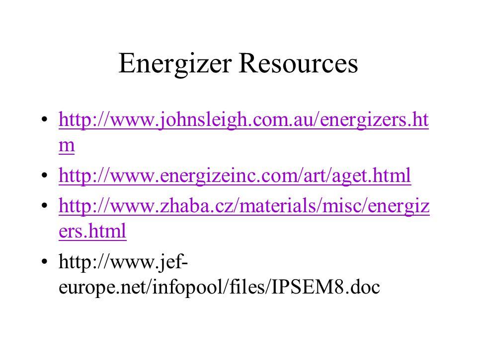 Energizer Resources http://www.johnsleigh.com.au/energizers.ht mhttp://www.johnsleigh.com.au/energizers.ht m http://www.energizeinc.com/art/aget.html http://www.zhaba.cz/materials/misc/energiz ers.htmlhttp://www.zhaba.cz/materials/misc/energiz ers.html http://www.jef- europe.net/infopool/files/IPSEM8.doc