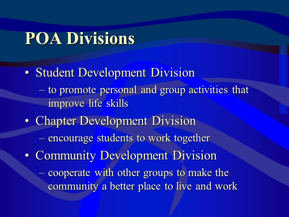 POA Divisions Student Development DivisionStudent Development Division –to promote personal and group activities that improve life skills Chapter Development DivisionChapter Development Division –encourage students to work together Community Development DivisionCommunity Development Division –cooperate with other groups to make the community a better place to live and work