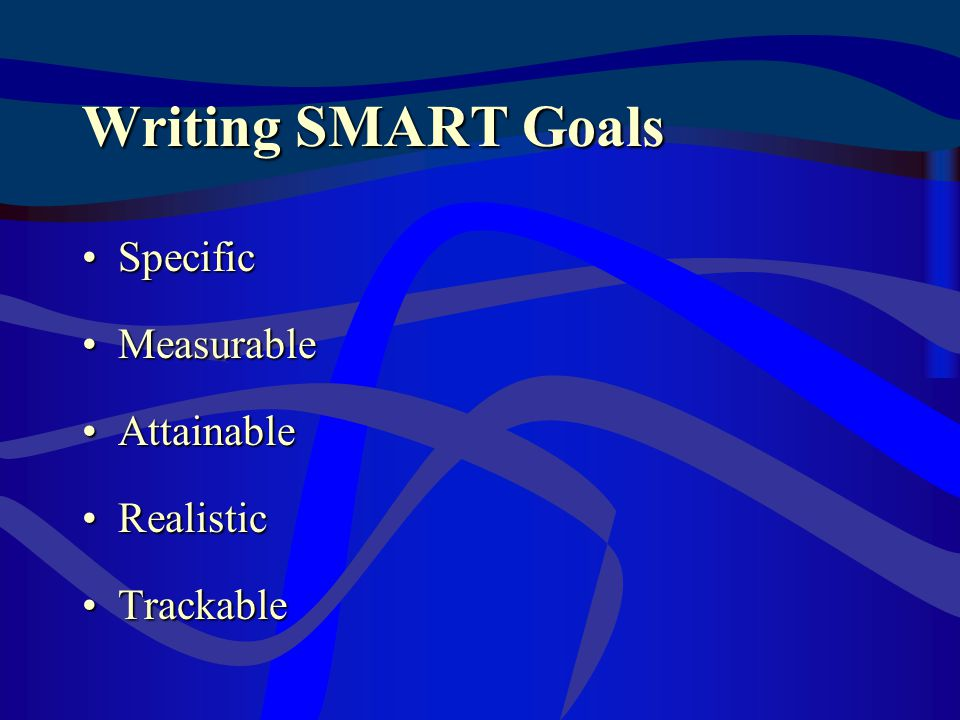 Writing SMART Goals SpecificSpecific MeasurableMeasurable AttainableAttainable RealisticRealistic TrackableTrackable