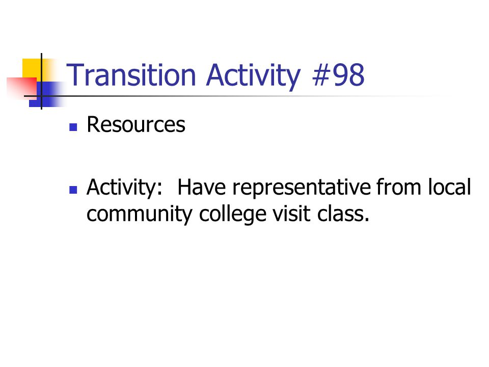 Transition Activity #98 Resources Activity: Have representative from local community college visit class.