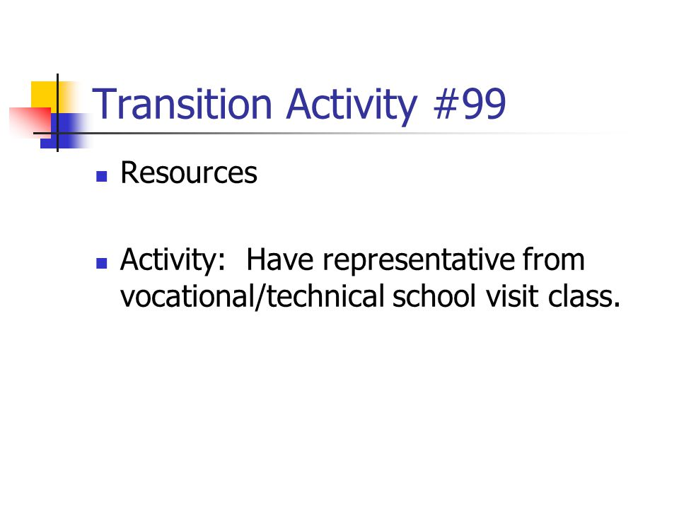 Transition Activity #99 Resources Activity: Have representative from vocational/technical school visit class.
