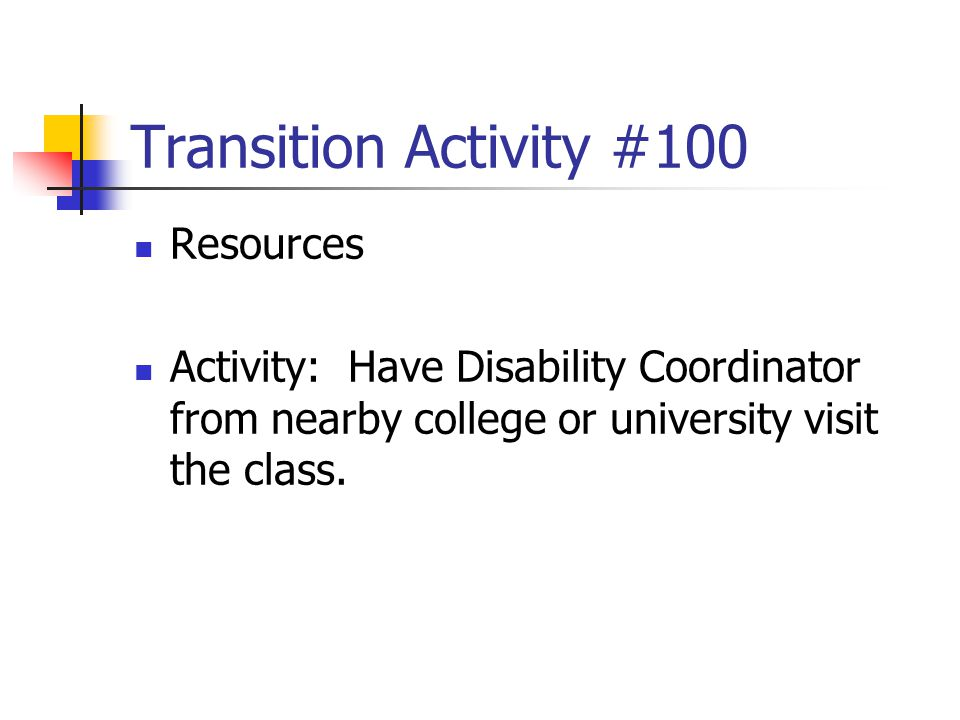 Transition Activity #100 Resources Activity: Have Disability Coordinator from nearby college or university visit the class.