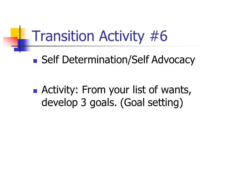 Transition Activity #6 Self Determination/Self Advocacy Activity: From your list of wants, develop 3 goals. (Goal setting)