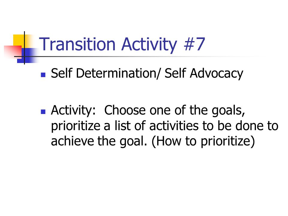 Transition Activity #7 Self Determination/ Self Advocacy Activity: Choose one of the goals, prioritize a list of activities to be done to achieve the