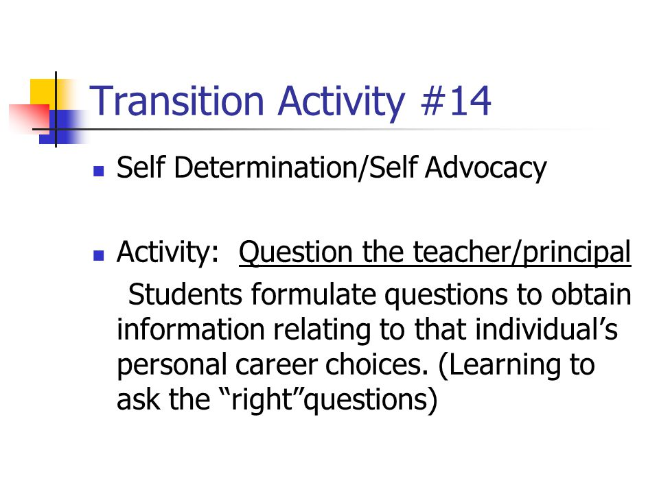 Transition Activity #14 Self Determination/Self Advocacy Activity: Question the teacher/principal Students formulate questions to obtain information r