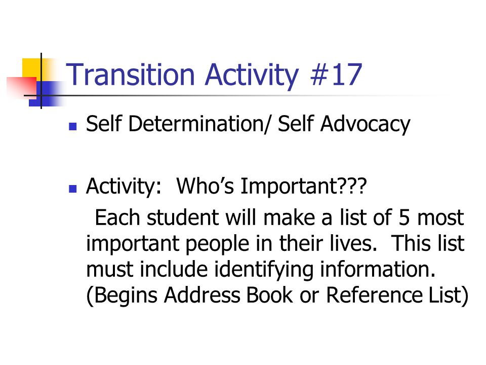 Transition Activity #17 Self Determination/ Self Advocacy Activity: Who's Important??? Each student will make a list of 5 most important people in the