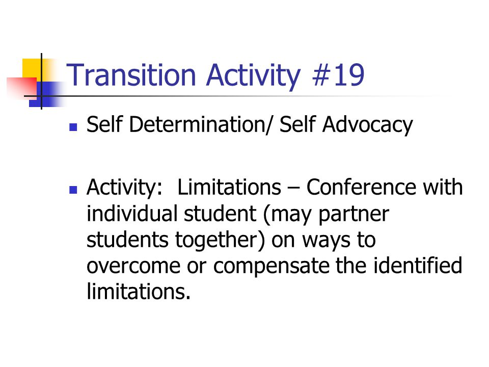 Transition Activity #19 Self Determination/ Self Advocacy Activity: Limitations – Conference with individual student (may partner students together) o