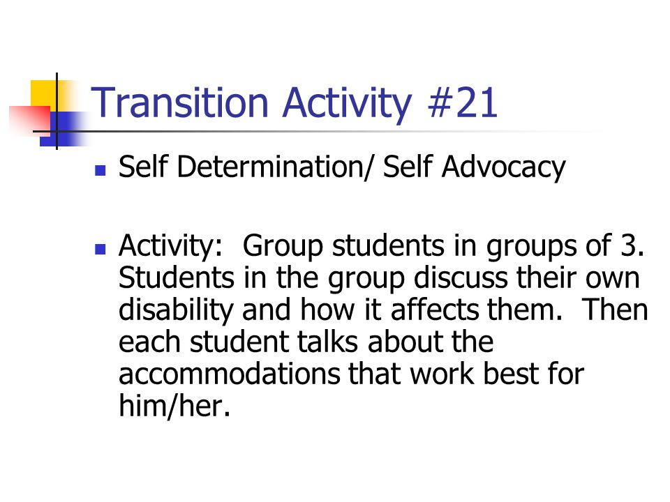 Transition Activity #21 Self Determination/ Self Advocacy Activity: Group students in groups of 3. Students in the group discuss their own disability