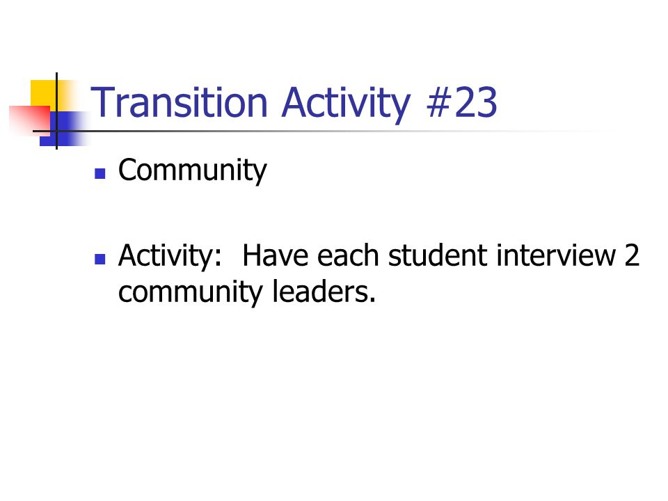Transition Activity #23 Community Activity: Have each student interview 2 community leaders.