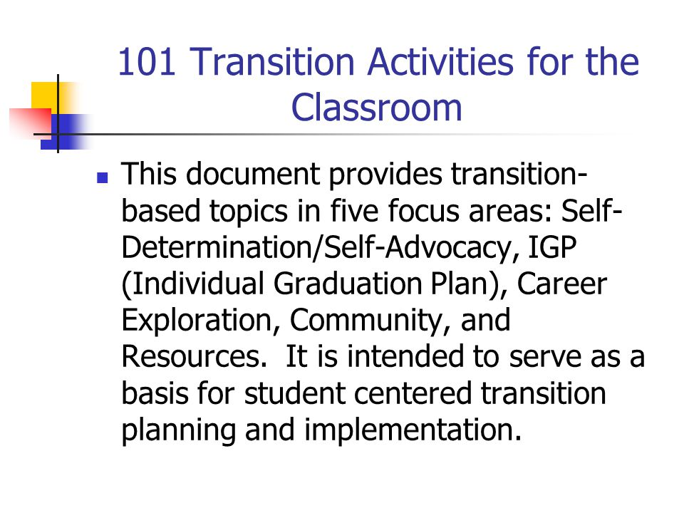 101 Transition Activities for the Classroom This document provides transition- based topics in five focus areas: Self- Determination/Self-Advocacy, IG