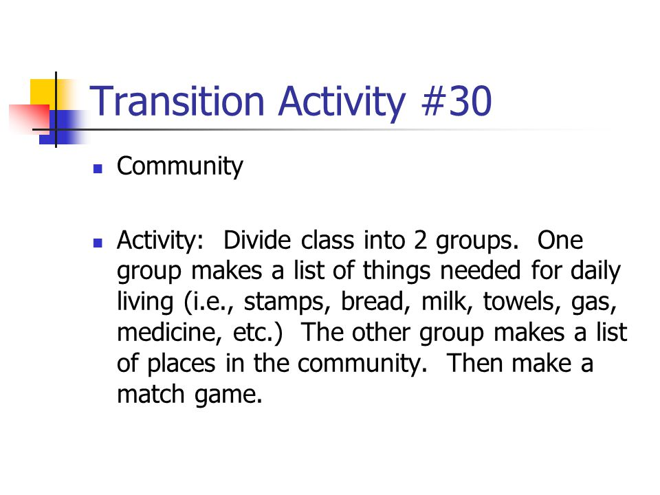 Transition Activity #30 Community Activity: Divide class into 2 groups. One group makes a list of things needed for daily living (i.e., stamps, bread,