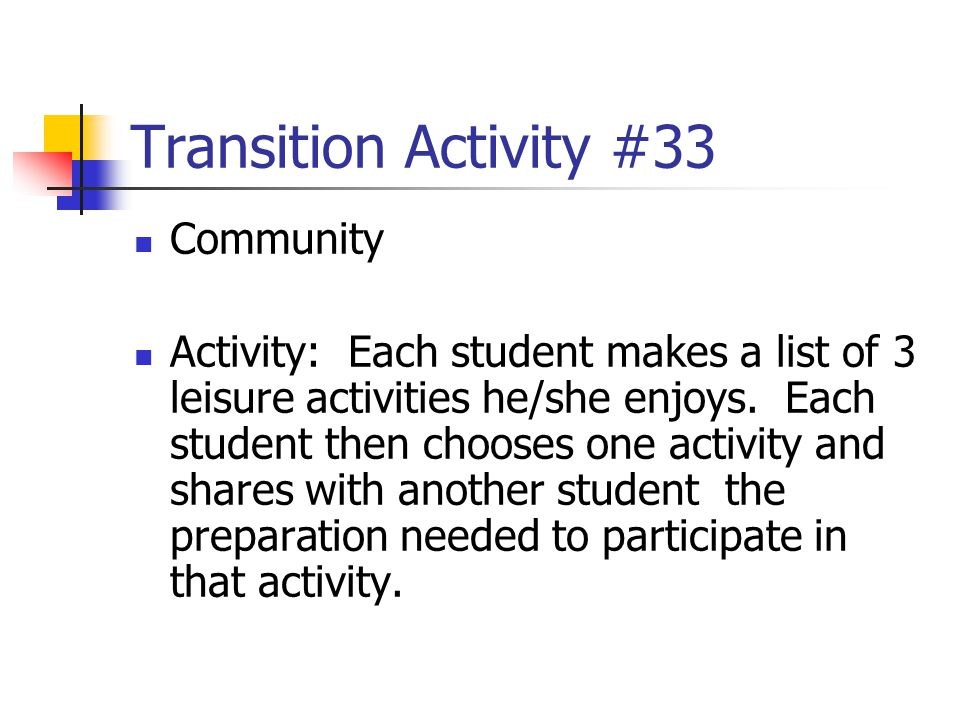 Transition Activity #33 Community Activity: Each student makes a list of 3 leisure activities he/she enjoys. Each student then chooses one activity an