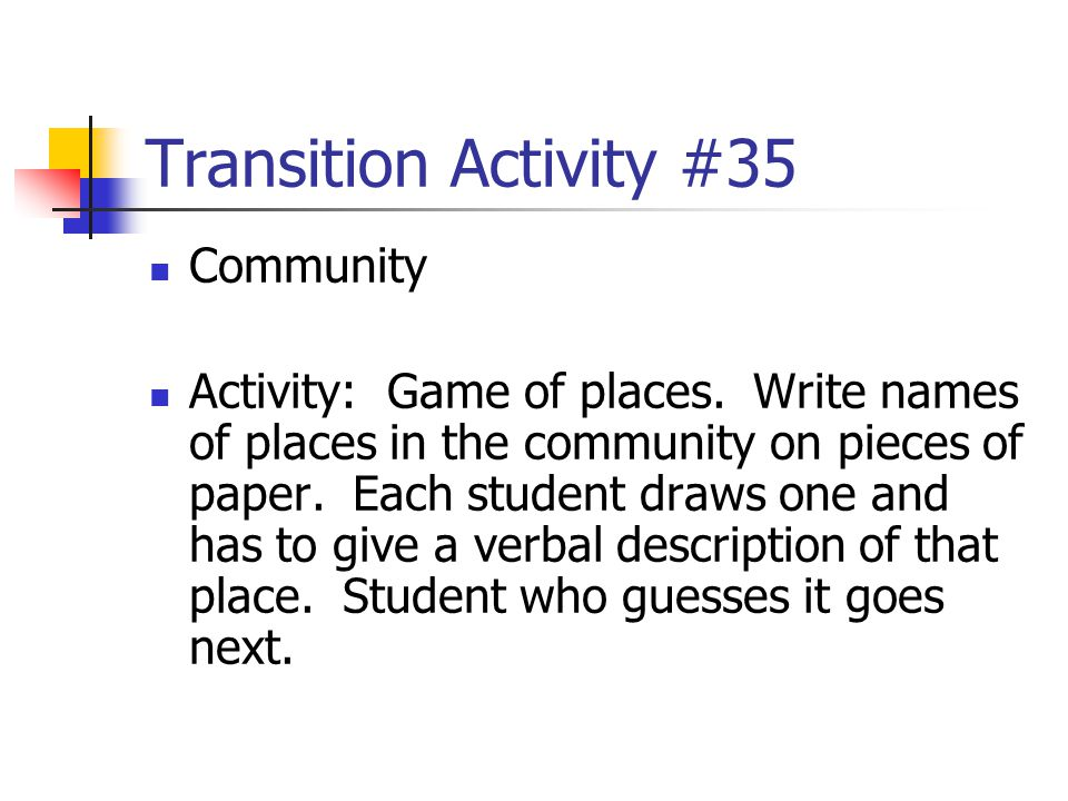 Transition Activity #35 Community Activity: Game of places. Write names of places in the community on pieces of paper. Each student draws one and has