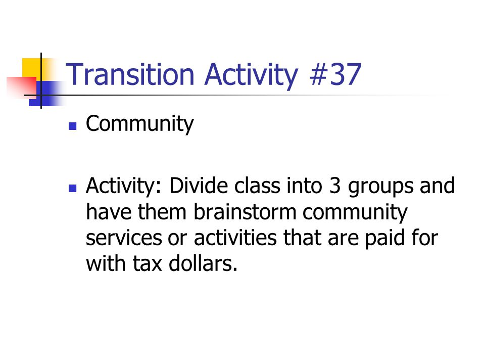 Transition Activity #37 Community Activity: Divide class into 3 groups and have them brainstorm community services or activities that are paid for wit