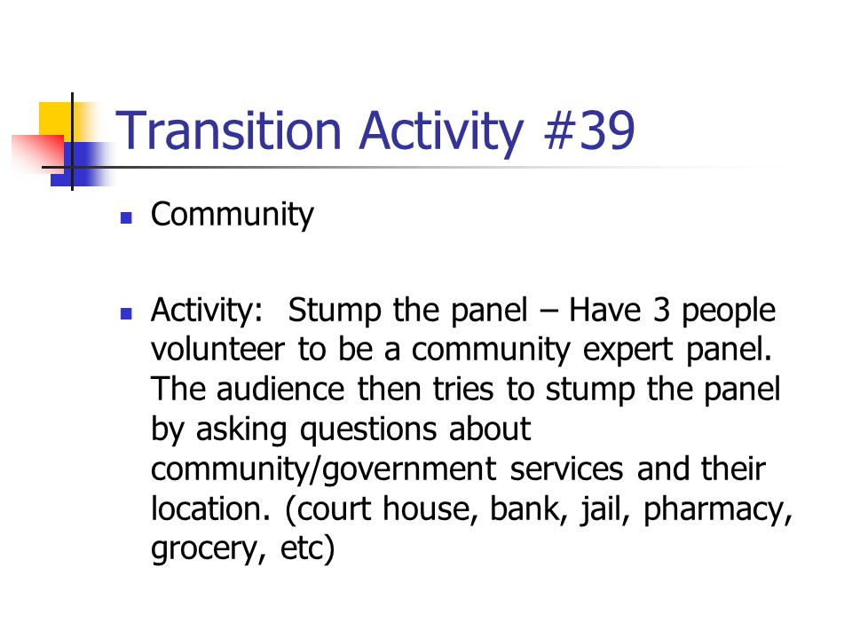 Transition Activity #39 Community Activity: Stump the panel – Have 3 people volunteer to be a community expert panel. The audience then tries to stump