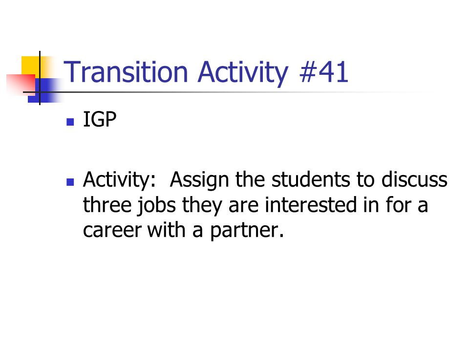 Transition Activity #41 IGP Activity: Assign the students to discuss three jobs they are interested in for a career with a partner.