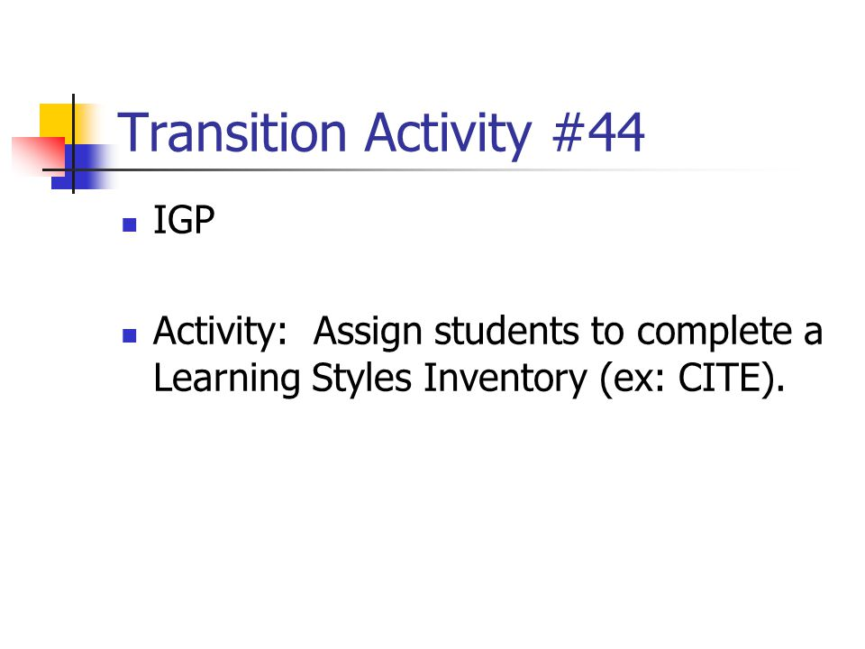 Transition Activity #44 IGP Activity: Assign students to complete a Learning Styles Inventory (ex: CITE).