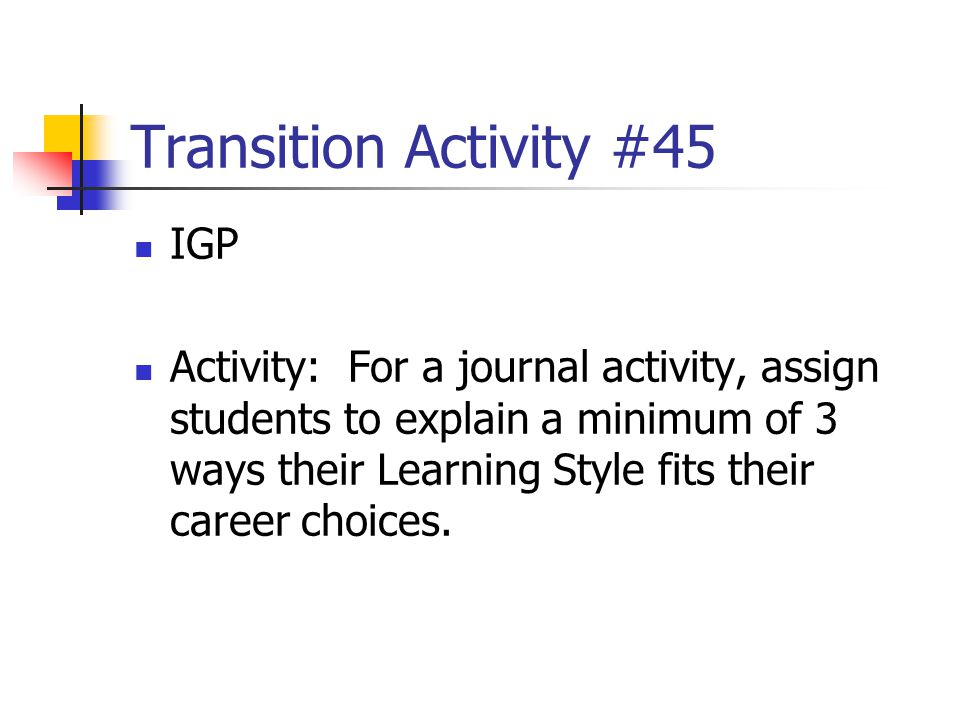Transition Activity #45 IGP Activity: For a journal activity, assign students to explain a minimum of 3 ways their Learning Style fits their career ch
