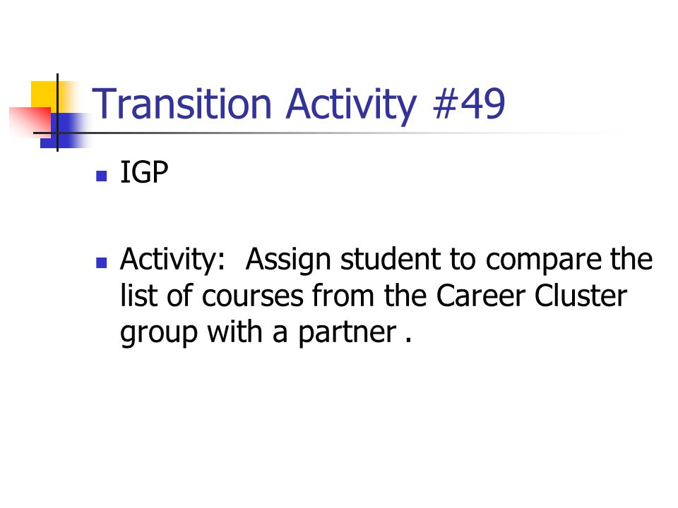 Transition Activity #49 IGP Activity: Assign student to compare the list of courses from the Career Cluster group with a partner.