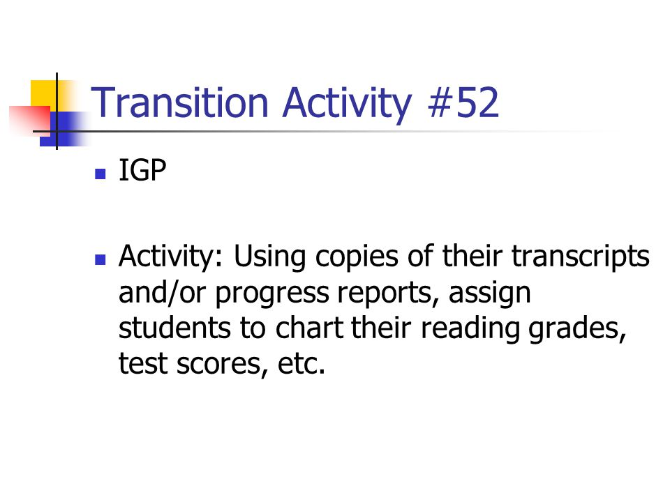 Transition Activity #52 IGP Activity: Using copies of their transcripts and/or progress reports, assign students to chart their reading grades, test s
