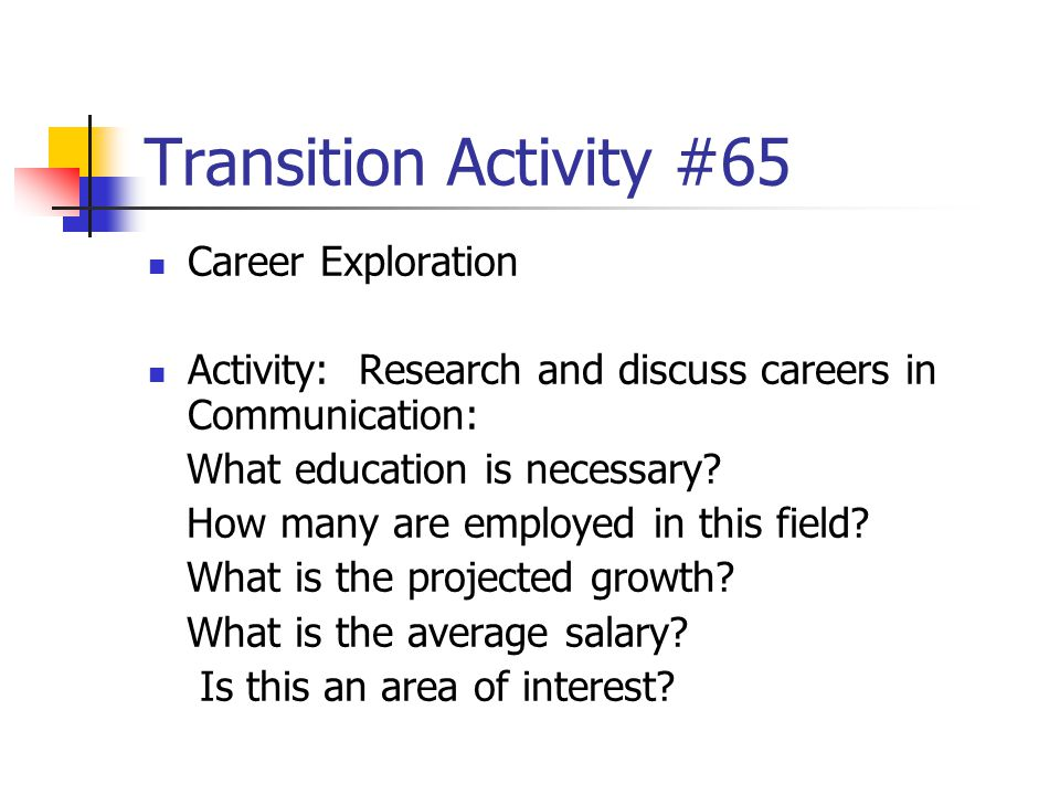 Transition Activity #65 Career Exploration Activity: Research and discuss careers in Communication: What education is necessary? How many are employed