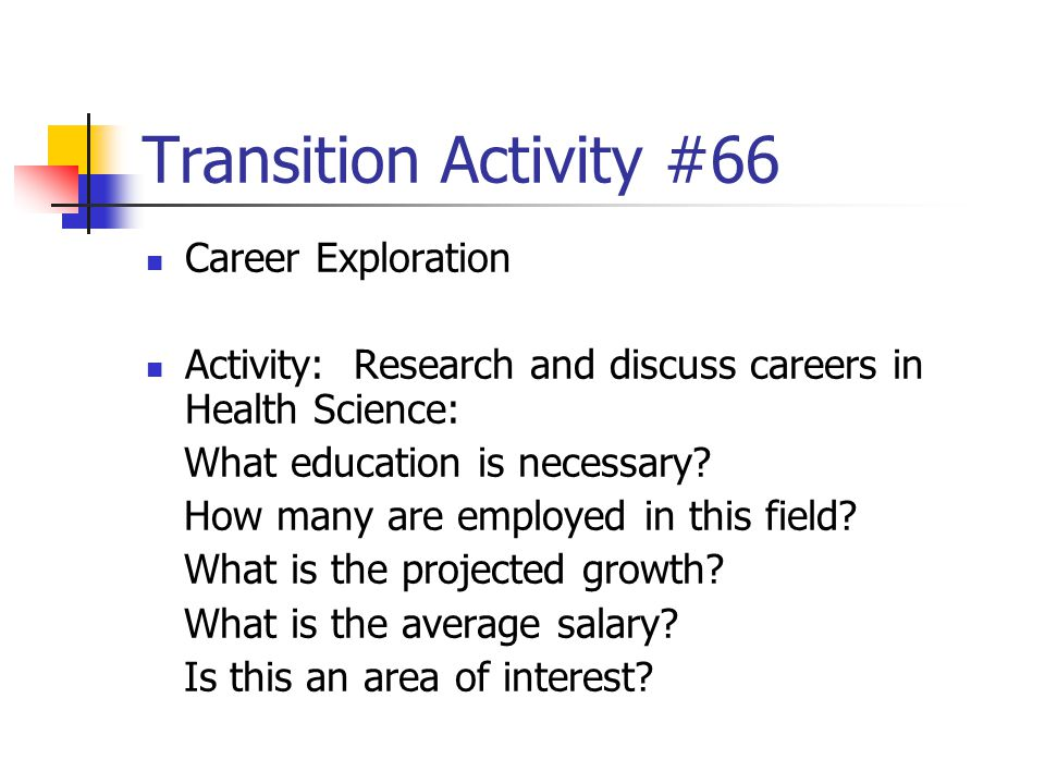 Transition Activity #66 Career Exploration Activity: Research and discuss careers in Health Science: What education is necessary? How many are employe