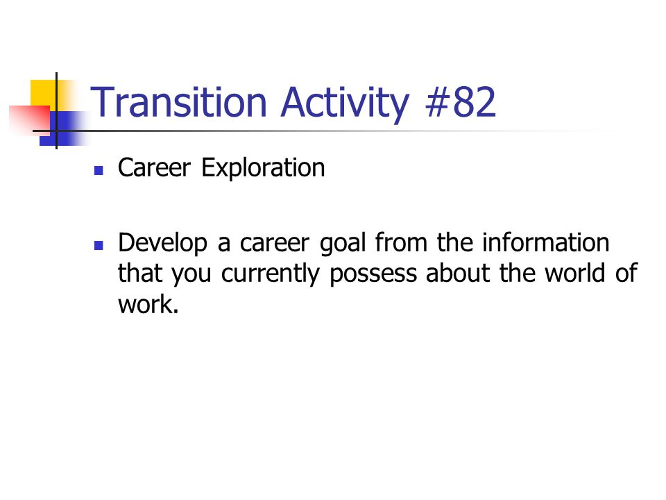 Transition Activity #82 Career Exploration Develop a career goal from the information that you currently possess about the world of work.