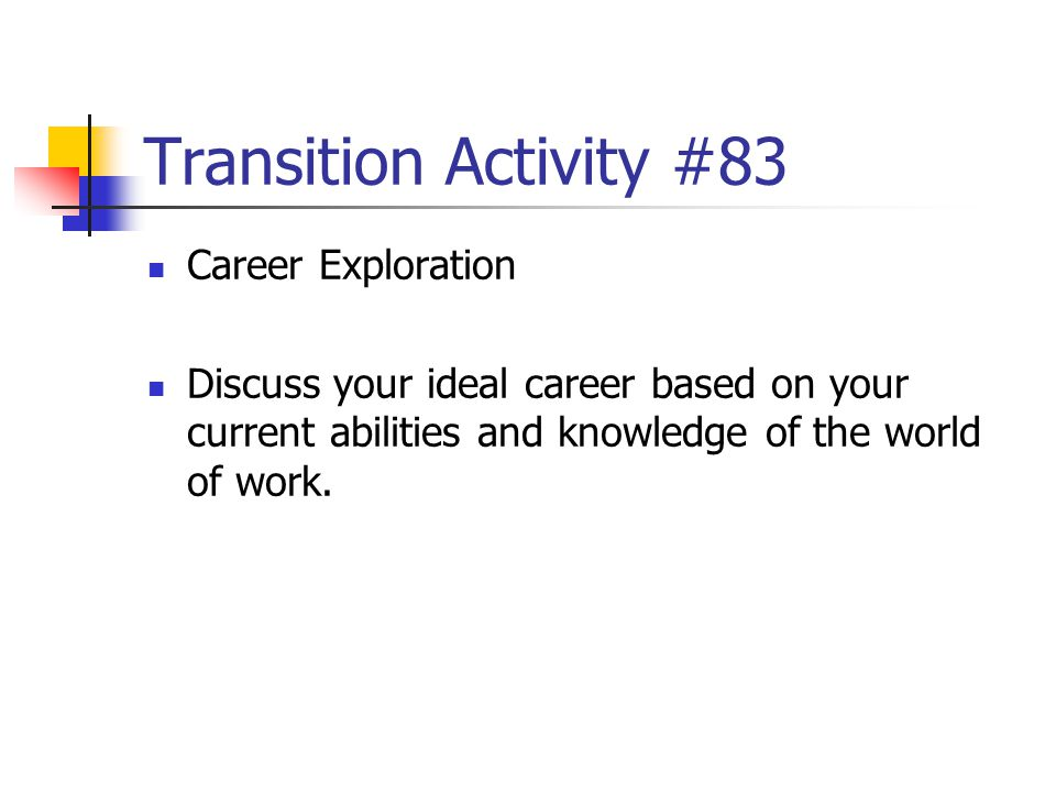 Transition Activity #83 Career Exploration Discuss your ideal career based on your current abilities and knowledge of the world of work.