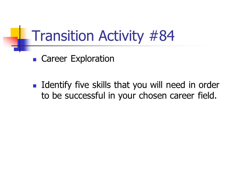 Transition Activity #84 Career Exploration Identify five skills that you will need in order to be successful in your chosen career field.
