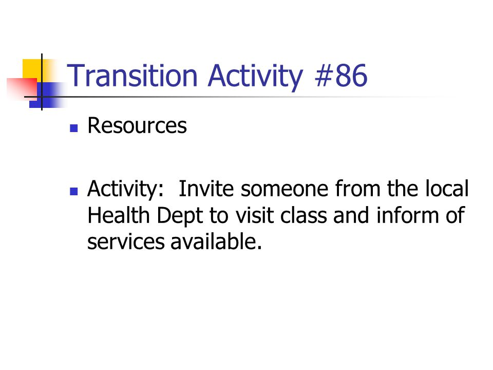 Transition Activity #86 Resources Activity: Invite someone from the local Health Dept to visit class and inform of services available.
