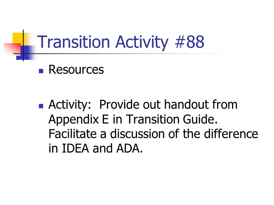 Transition Activity #88 Resources Activity: Provide out handout from Appendix E in Transition Guide. Facilitate a discussion of the difference in IDEA