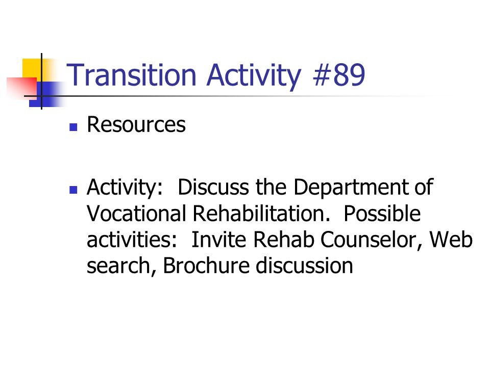 Transition Activity #89 Resources Activity: Discuss the Department of Vocational Rehabilitation. Possible activities: Invite Rehab Counselor, Web sear