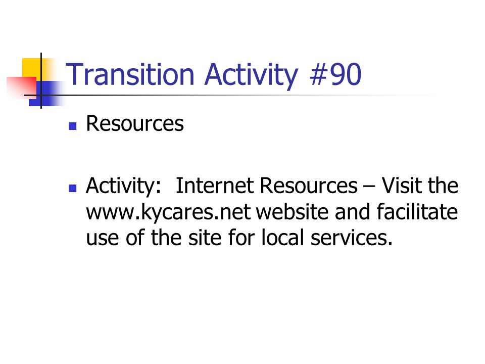 Transition Activity #90 Resources Activity: Internet Resources – Visit the www.kycares.net website and facilitate use of the site for local services.