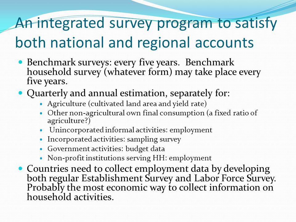 An integrated survey program to satisfy both national and regional accounts Benchmark surveys: every five years.