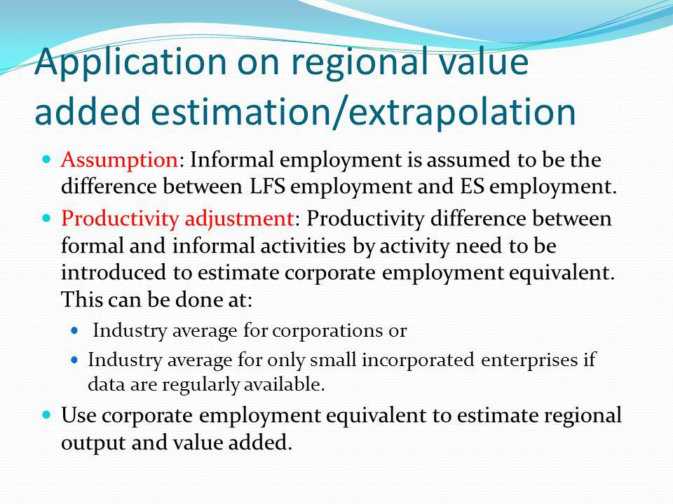 Application on regional value added estimation/extrapolation Assumption: Informal employment is assumed to be the difference between LFS employment and ES employment.