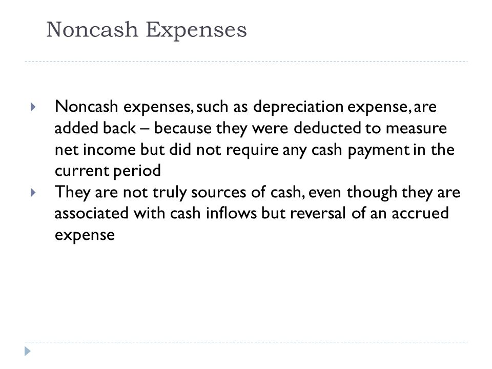Noncash Expenses  Noncash expenses, such as depreciation expense, are added back – because they were deducted to measure net income but did not requi