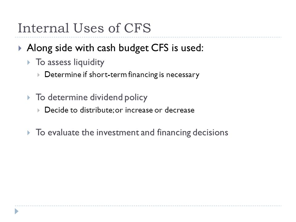 Internal Uses of CFS  Along side with cash budget CFS is used:  To assess liquidity  Determine if short-term financing is necessary  To determine