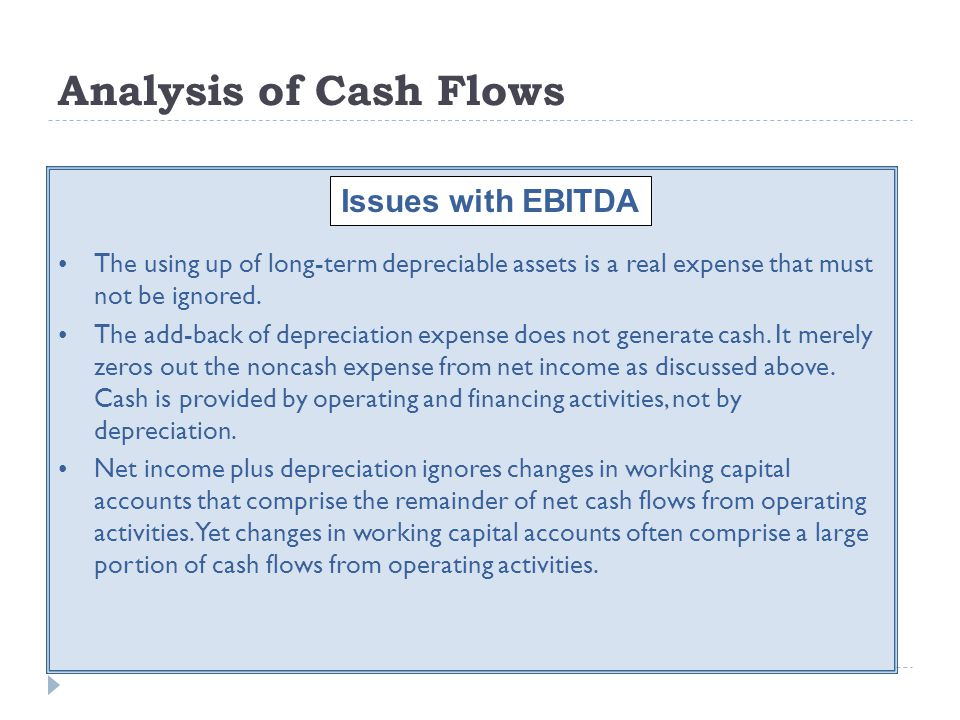 Analysis of Cash Flows The using up of long-term depreciable assets is a real expense that must not be ignored. The add-back of depreciation expense d