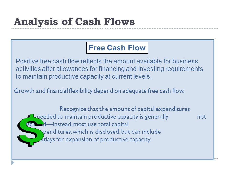 Analysis of Cash Flows Growth and financial flexibility depend on adequate free cash flow. Recognize that the amount of capital expenditures needed to