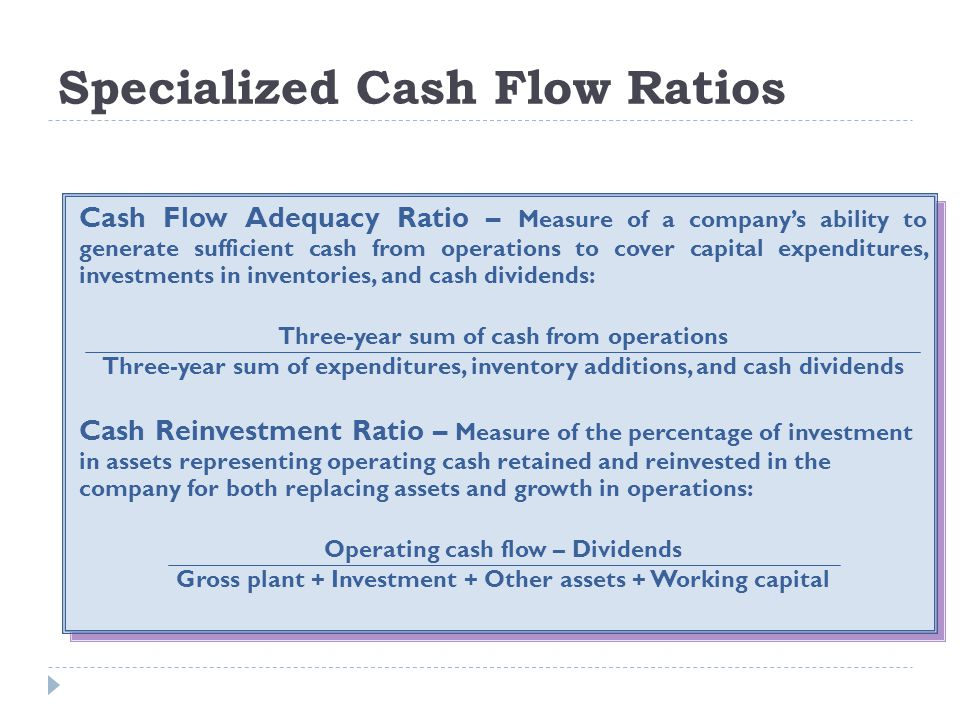 Specialized Cash Flow Ratios Cash Flow Adequacy Ratio – Measure of a company's ability to generate sufficient cash from operations to cover capital ex