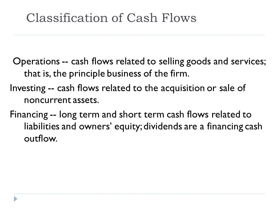 Cash flow from operating activities  Examples (IAS No.7):  cash received from customers through sale of goods or services performed;  cash received from non-operating activities such as dividends from investments, interest revenue, commissions, and fees;  cash payments to suppliers or employees;  cash payments for taxes and other expenses; In effect, the income statement is changed from accrual basis to cash basis