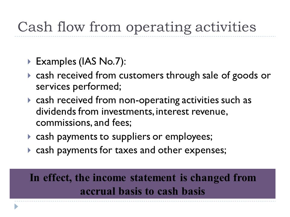 Cash flow from operating activities  Examples (IAS No.7):  cash received from customers through sale of goods or services performed;  cash received