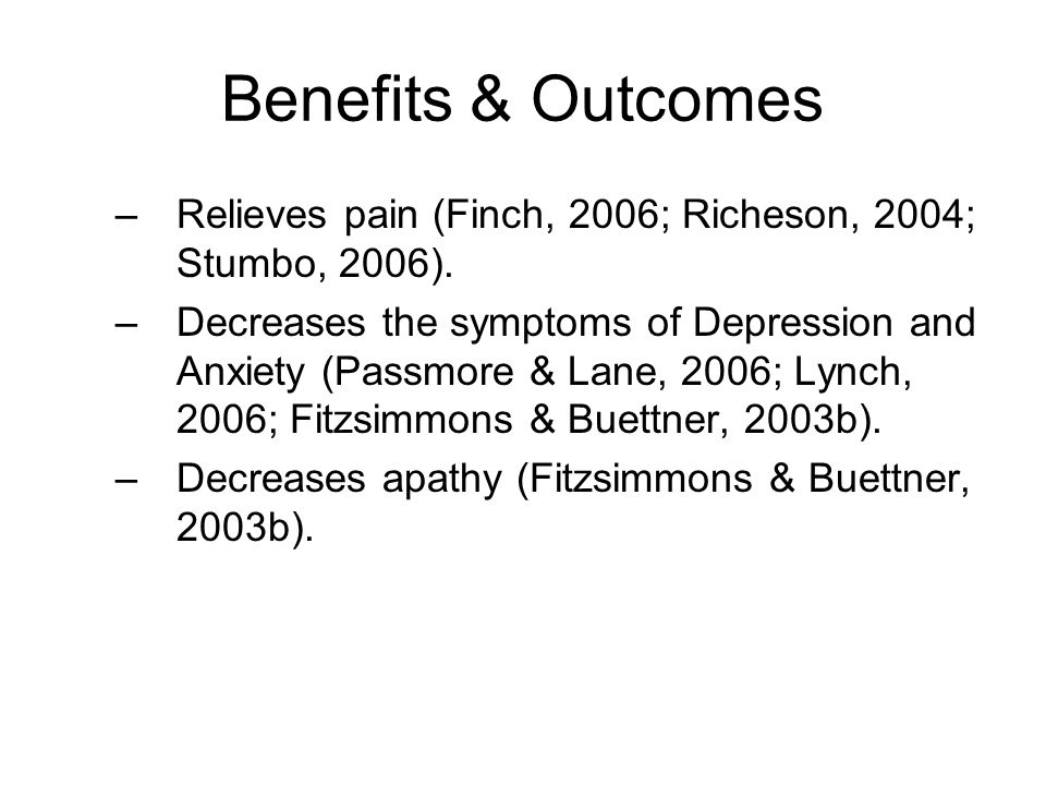 Benefits & Outcomes –Relieves pain (Finch, 2006; Richeson, 2004; Stumbo, 2006). –Decreases the symptoms of Depression and Anxiety (Passmore & Lane, 20