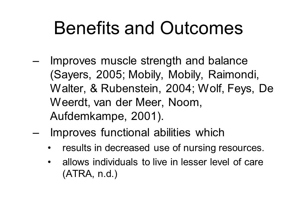 Benefits and Outcomes –Improves muscle strength and balance (Sayers, 2005; Mobily, Mobily, Raimondi, Walter, & Rubenstein, 2004; Wolf, Feys, De Weerdt