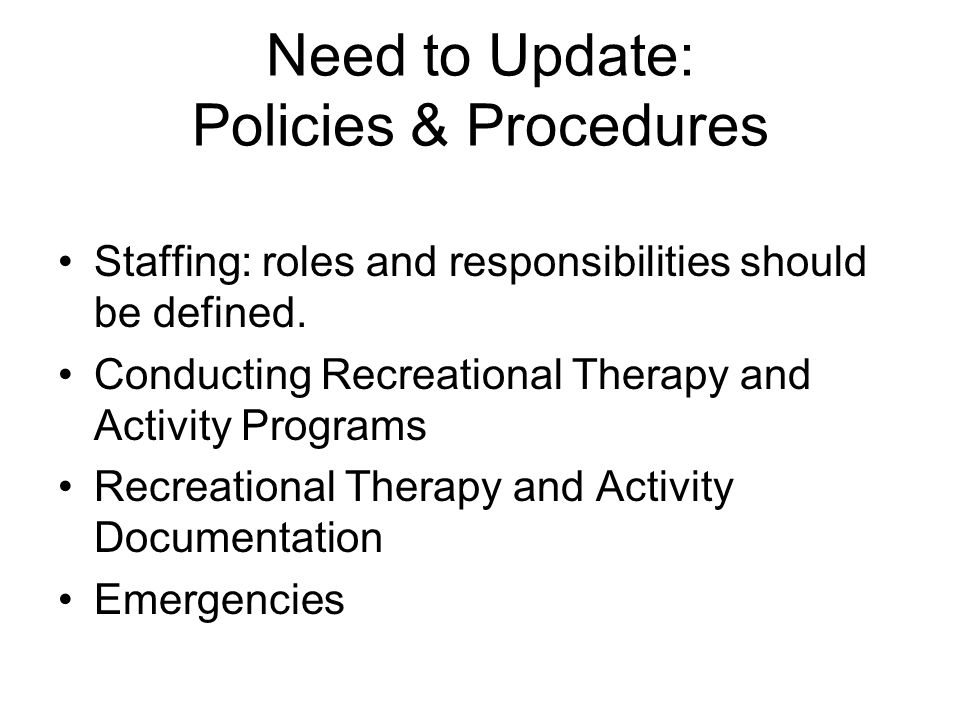 Need to Update: Policies & Procedures Staffing: roles and responsibilities should be defined. Conducting Recreational Therapy and Activity Programs Re