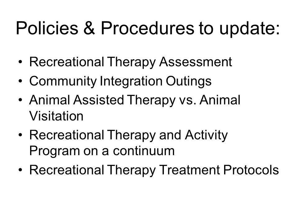 Policies & Procedures to update: Recreational Therapy Assessment Community Integration Outings Animal Assisted Therapy vs. Animal Visitation Recreatio