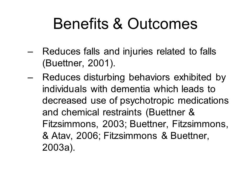 Benefits & Outcomes –Reduces falls and injuries related to falls (Buettner, 2001). –Reduces disturbing behaviors exhibited by individuals with dementi